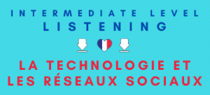 French Listening Practice Revision Social Networks and Technology Intermediate
